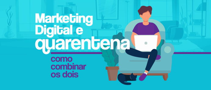 MARKETING DIGITAL E A QUARENTENA: COMO COMBINAR OS DOIS